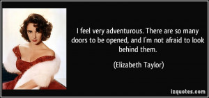 ... be opened, and I'm not afraid to look behind them. - Elizabeth Taylor