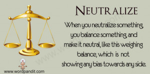 When you neutralize something, you make it harmless or ineffective ...