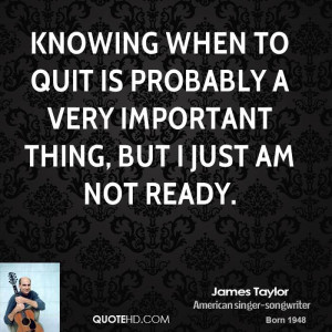 Knowing when to quit is probably a very important thing, but I just am ...
