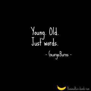 Young. Old. Just Words #quote #birthday