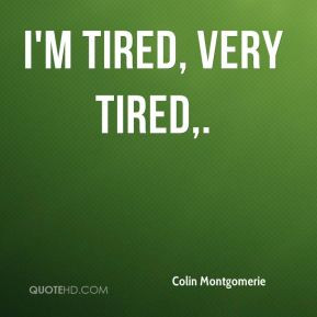 Colin Montgomerie - I'm tired, very tired.