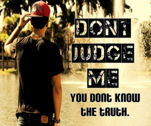 Don't judge me! You don't know the truth.