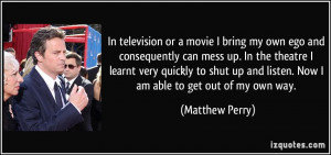 In television or a movie I bring my own ego and consequently can mess ...