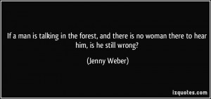 ... there is no woman there to hear him, is he still wrong? - Jenny Weber