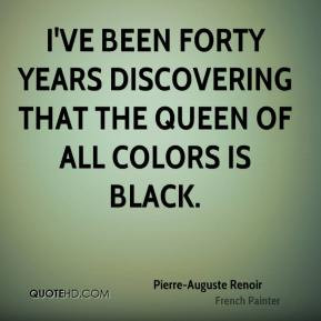 ... ve been forty years discovering that the queen of all colors is black