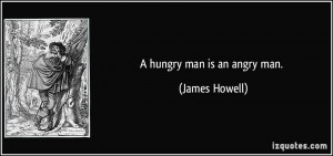 hungry man is an angry man. - James Howell