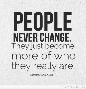 People never change. They just become more of who they really are. # ...