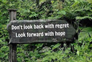 Don't look back with regret, Look forward with hope.