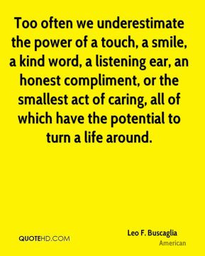 Leo F. Buscaglia - Too often we underestimate the power of a touch, a ...