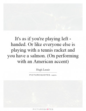 ... racket and you have a salmon. (On performing with an American accent