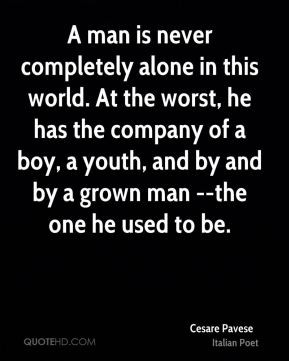 man is never completely alone in this world at the worst he has the ...