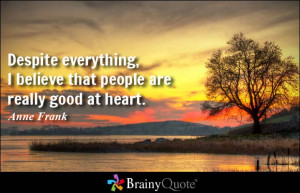 Despite everything, I believe that people are really good at heart ...