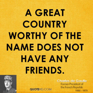 great country worthy of the name does not have any friends.