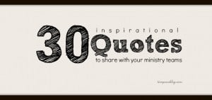 30 Inspirational Quotes To Share With Your Ministry Teams