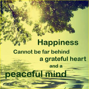 Happiness cannot be far behind a grateful heart and a peaceful mind ...