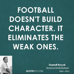 Football doesn't build character. It eliminates the weak ones.
