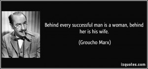 Behind every successful man is a woman, behind her is his wife ...