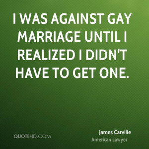 was against gay marriage until I realized I didn't have to get one.