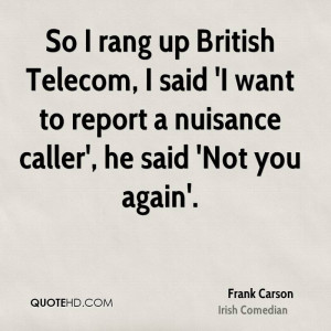 So I rang up British Telecom, I said 'I want to report a nuisance ...