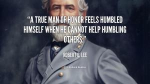 true man of honor feels humbled himself when he cannot help humbling ...