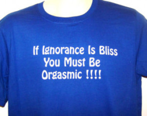 If Ignorance Is Bliss, YOU MUST Be ORGASMIC