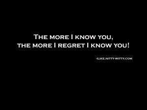 The more I know you; the more I regret I know you!