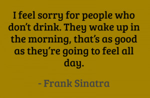 ... as good as they're going to feel all day. #quotes #sinatra #drinking