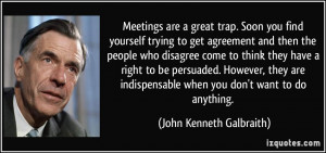 Meetings are a great trap. Soon you find yourself trying to get ...