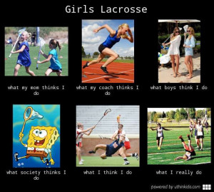 Girls lacrosse, What people think I do, What I really do meme image ...