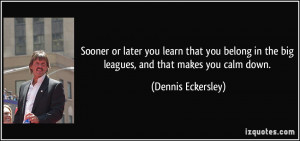 ... in the big leagues, and that makes you calm down. - Dennis Eckersley