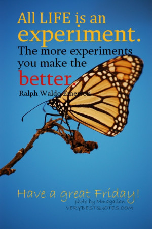 Have a Great Friday - All life is an experiment. The more experiments ...