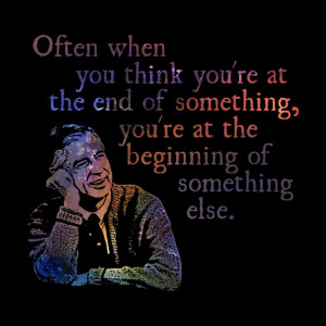 The End of Something - Fred (Mr.) Rogers Quote- Quotable Universe ...