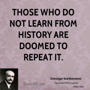 Those who do not learn from history are doomed to repeat it.