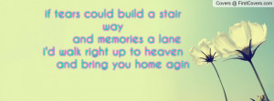 ... and memories a lanei'd walk right up to heaven and bring you home agin
