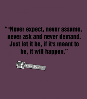 ... ask and never demand just let it be if it s meant to be it will happen