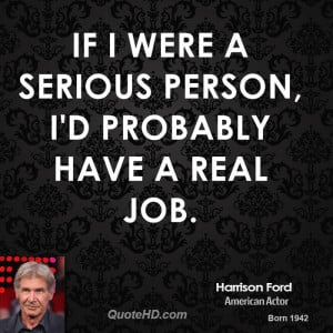 If I were a serious person, I'd probably have a real job.