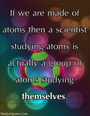 ... studying atoms is actually a group of atoms studying themselves