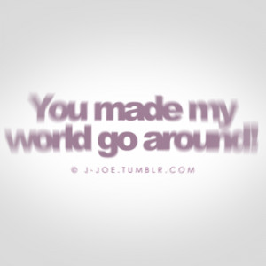 Happiness Quote ~ You Make My World Go Around