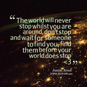 ... wait for someone to find you, find them before your world does stop