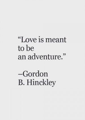 Gordon B Hinckley Quotes About Love : Quotes, Adventure Love Quotes, Gordon B Hinckley Quotes Love, Life Is ...