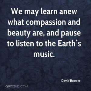 ... compassion and beauty are, and pause to listen to the Earth s music