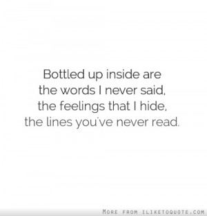 Bottled up inside are the words I never said, the feelings that I hide ...
