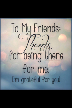 To my friends Thank you for being there for me I am grateful for you