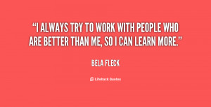always try to work with people who are better than me, so I can ...