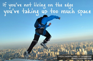 ... living on the edge, you're taking up too much space