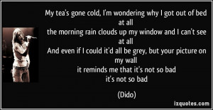 My tea's gone cold, I'm wondering why I got out of bed at all the ...