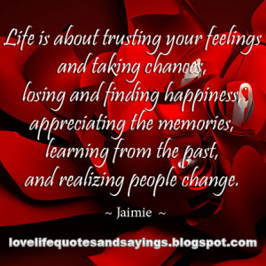 Life is about trusting your feelings and taking chances, losing and ...