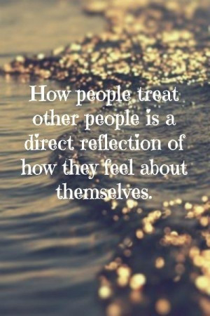 How People Treat Others Is A Direct Reflection Of How They Feel About ...