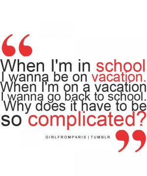 When I'm in school, I wanna be on vacation. When I'm on vacation, I ...