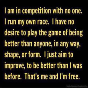 am in competition with no one i run my own race